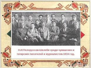 Н.И.Полоруссов-Шелеби среди чувашских и татарских писателей и журналистов.1934 г
