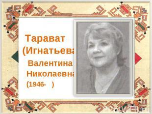 Тарават (Игнатьева) Валентина Николаевна (1946- )