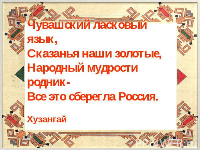 Чувашский ласковый язык,Сказанья наши золотые,Народный мудрости родник-Все это сберегла Россия. Хузангай