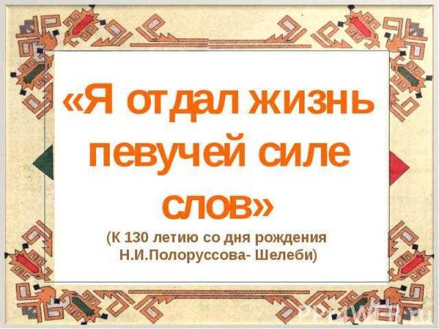«Я отдал жизнь певучей силе слов»(К 130 летию со дня рождения Н.И.Полоруссова- Шелеби)