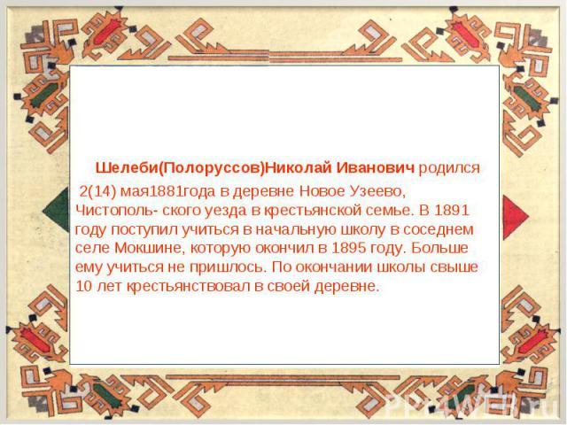 Шелеби(Полоруссов)Николай Иванович родился 2(14) мая1881года в деревне Новое Узеево, Чистополь- ского уезда в крестьянской семье. В 1891 году поступил учиться в начальную школу в соседнем селе Мокшине, которую окончил в 1895 году. Больше ему учиться…