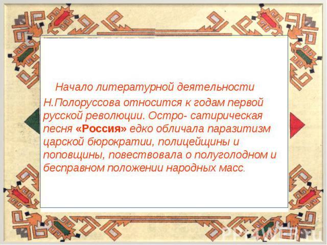 Начало литературной деятельности Н.Полоруссова относится к годам первой русской революции. Остро- сатирическая песня «Россия» едко обличала паразитизм царской бюрократии, полицейщины и поповщины, повествовала о полуголодном и бесправном положении на…
