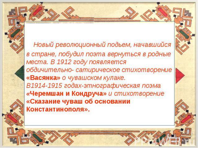 Новый революционный подьем, начавшийся в стране, побудил поэта вернуться в родные места. В 1912 году появляется обдичительно- сатирическое стихотворение «Васянка» о чувашском кулаке.В1914-1915 годах-этнографическая поэма «Черемшан и Кондруча» и стих…