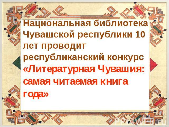 Национальная библиотека Чувашской республики 10 лет проводит республиканский конкурс «Литературная Чувашия: самая читаемая книга года»