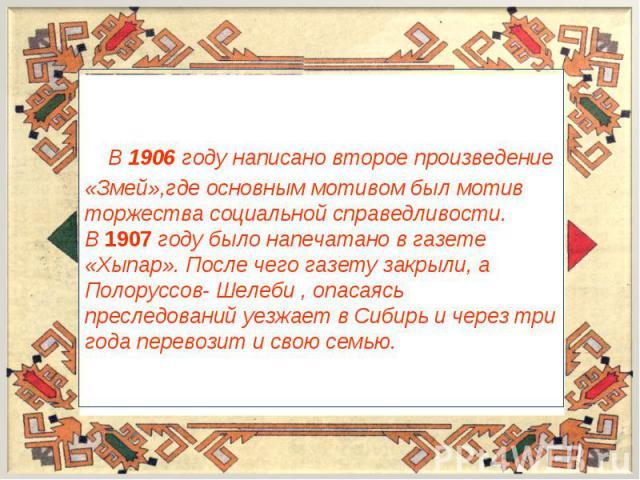 В 1906 году написано второе произведение «Змей»,где основным мотивом был мотив торжества социальной справедливости.В 1907 году было напечатано в газете «Хыпар». После чего газету закрыли, а Полоруссов- Шелеби , опасаясь преследований уезжает в Сибир…