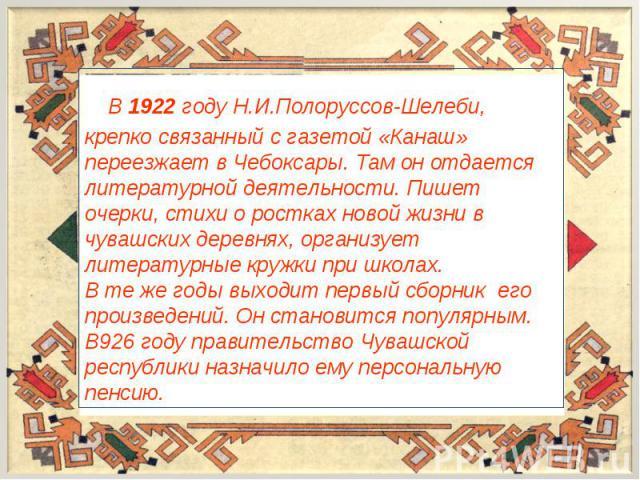 В 1922 году Н.И.Полоруссов-Шелеби, крепко связанный с газетой «Канаш» переезжает в Чебоксары. Там он отдается литературной деятельности. Пишет очерки, стихи о ростках новой жизни в чувашских деревнях, организует литературные кружки при школах.В те ж…