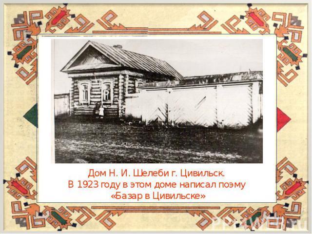 Дом Н. И. Шелеби г. Цивильск. В 1923 году в этом доме написал поэму «Базар в Цивильске»