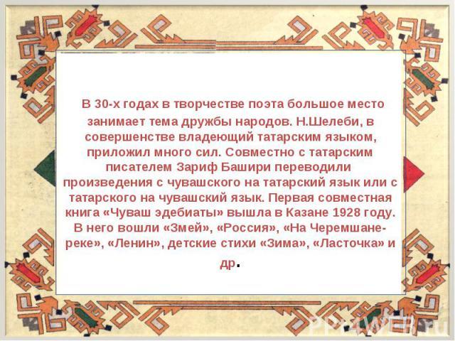 В 30-х годах в творчестве поэта большое место занимает тема дружбы народов. Н.Шелеби, в совершенстве владеющий татарским языком, приложил много сил. Совместно с татарским писателем Зариф Башири переводили произведения с чувашского на татарский язык …