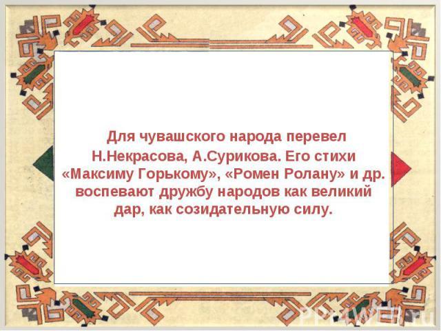 Для чувашского народа перевел Н.Некрасова, А.Сурикова. Его стихи «Максиму Горькому», «Ромен Ролану» и др. воспевают дружбу народов как великий дар, как созидательную силу.