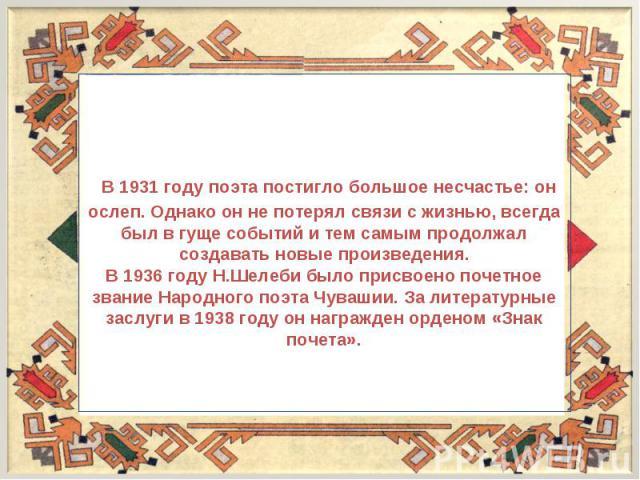 В 1931 году поэта постигло большое несчастье: он ослеп. Однако он не потерял связи с жизнью, всегда был в гуще событий и тем самым продолжал создавать новые произведения.В 1936 году Н.Шелеби было присвоено почетное звание Народного поэта Чувашии. За…