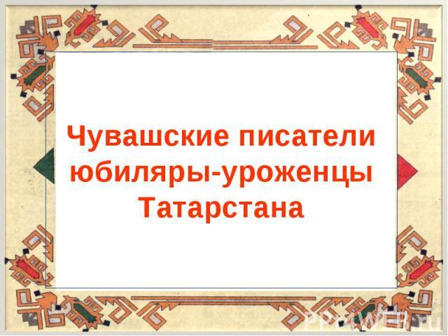 Чувашские писатели юбиляры-уроженцы Татарстана