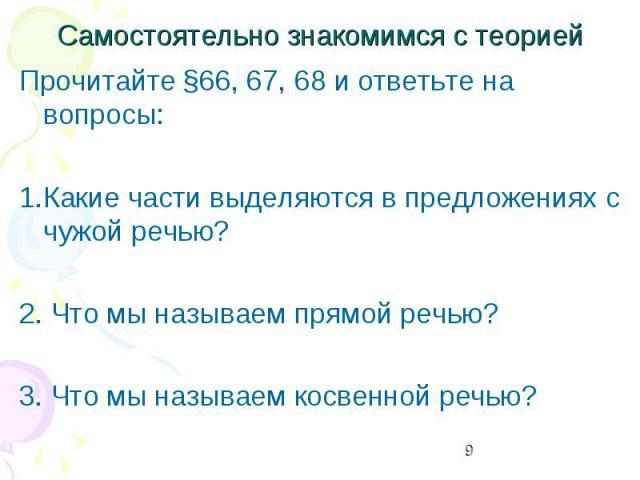 Самостоятельно знакомимся с теорией Прочитайте §66, 67, 68 и ответьте на вопросы:1.Какие части выделяются в предложениях с чужой речью?2. Что мы называем прямой речью?3. Что мы называем косвенной речью?