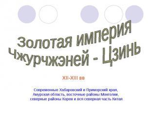 Золотая империяЧжурчжэней - ЦзиньХII-ХIII вв Современные Хабаровский и Приморски