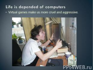 Life is depended of computers Virtual games make us more cruel and aggressive.