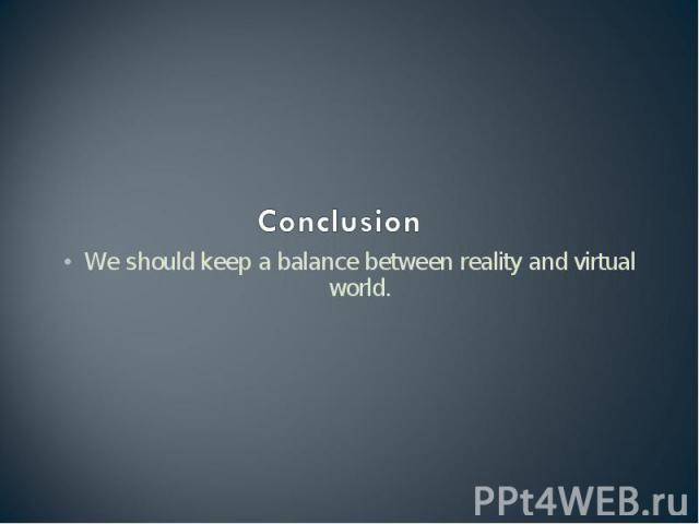 Conclusion We should keep a balance between reality and virtual world.