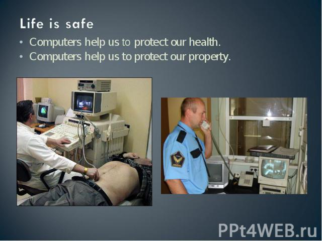 Life is safe Computers help us to protect our health.Computers help us to protect our property.