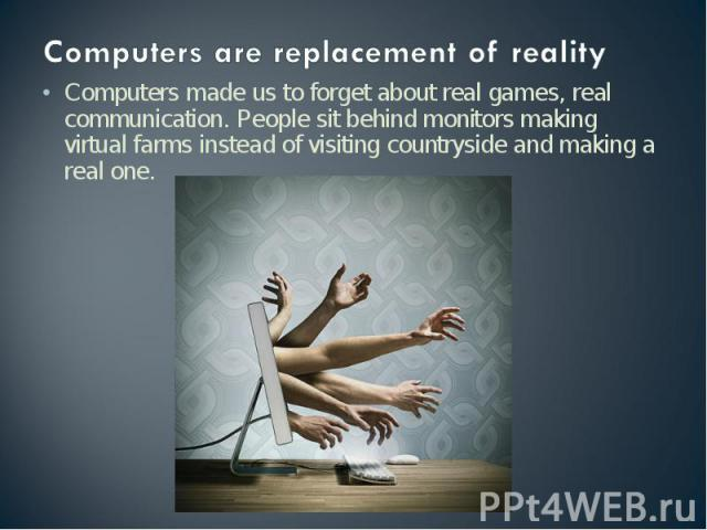 Computers are replacement of reality Computers made us to forget about real games, real communication. People sit behind monitors making virtual farms instead of visiting countryside and making a real one.