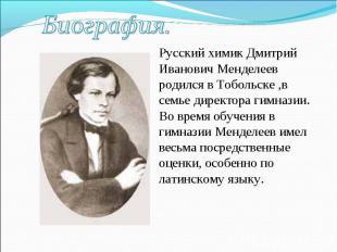 Биография.Русский химик Дмитрий Иванович Менделеев родился в Тобольске ,в семье