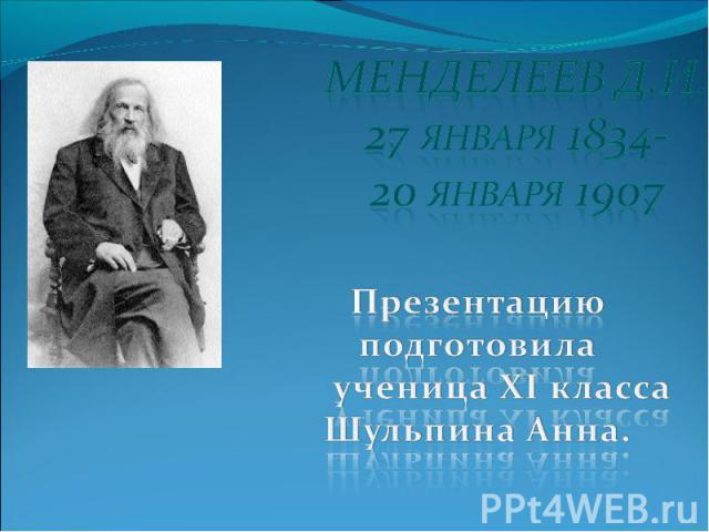 Менделеев Д.И.27 января 1834-20 января 1907Презентацию подготовила ученица XI класса Шульпина Анна.