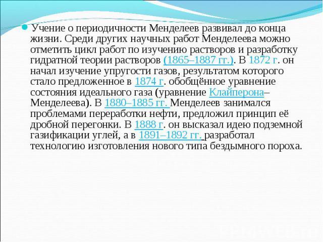 Учение о периодичности Менделеев развивал до конца жизни. Среди других научных работ Менделеева можно отметить цикл работ по изучению растворов и разработку гидратной теории растворов (1865–1887 гг.). В 1872г. он начал изучение упругости газов, рез…