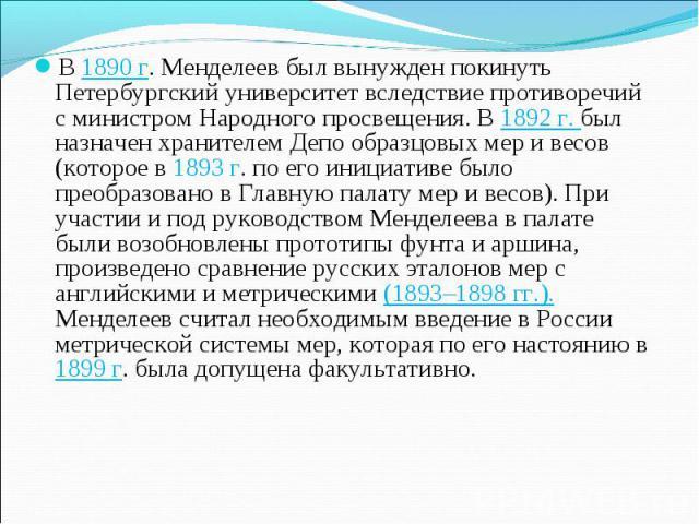 В 1890 г. Менделеев был вынужден покинуть Петербургский университет вследствие противоречий с министром Народного просвещения. В 1892 г. был назначен хранителем Депо образцовых мер и весов (которое в 1893г. по его инициативе было преобразовано в Гл…