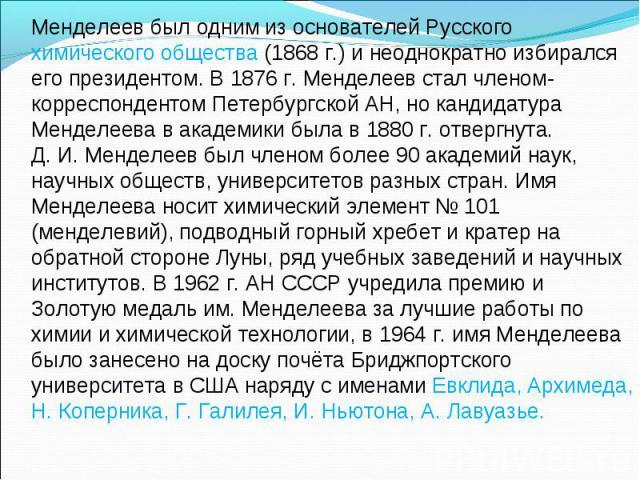 Менделеев был одним из основателей Русского химического общества (1868 г.) и неоднократно избирался его президентом. В 1876 г. Менделеев стал членом-корреспондентом Петербургской АН, но кандидатура Менделеева в академики была в 1880 г. отвергнута.Д.…