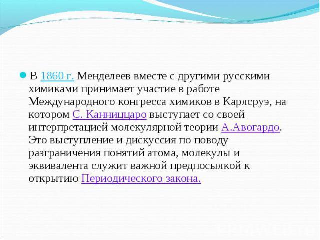 В 1860г. Менделеев вместе с другими русскими химиками принимает участие в работе Международного конгресса химиков в Карлсруэ, на котором С. Канниццаро выступает со своей интерпретацией молекулярной теории А.Авогардо. Это выступление и дискуссия по …