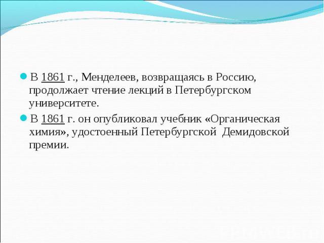 В 1861 г., Менделеев, возвращаясь в Россию, продолжает чтение лекций в Петербургском университете.В 1861 г. он опубликовал учебник «Органическая химия», удостоенный Петербургской Демидовской премии.