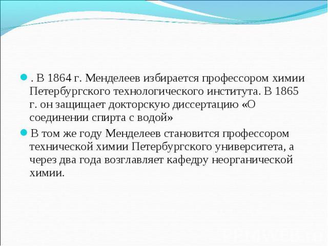 . В 1864 г. Менделеев избирается профессором химии Петербургского технологического института. В 1865 г. он защищает докторскую диссертацию «О соединении спирта с водой» В том же году Менделеев становится профессором технической химии Петербургского …