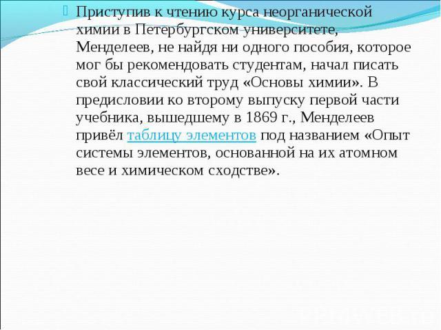Приступив к чтению курса неорганической химии в Петербургском университете, Менделеев, не найдя ни одного пособия, которое мог бы рекомендовать студентам, начал писать свой классический труд «Основы химии».В предисловии ко второму выпуску первой ча…