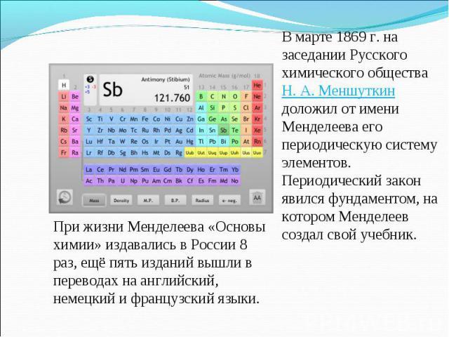 В марте 1869 г. на заседании Русского химического общества Н.А.Меншуткин доложил от имени Менделеева его периодическую систему элементов. Периодический закон явился фундаментом, на котором Менделеев создал свой учебник. При жизни Менделеева «Основ…