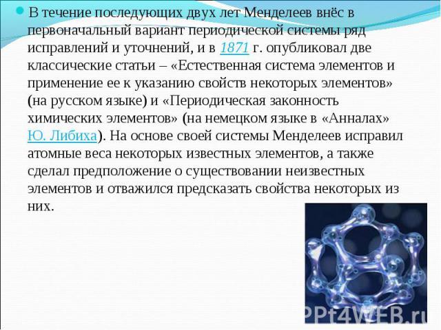 В течение последующих двух лет Менделеев внёс в первоначальный вариант периодической системы ряд исправлений и уточнений, и в 1871 г. опубликовал две классические статьи – «Естественная система элементов и применение ее к указанию свойств некоторых …