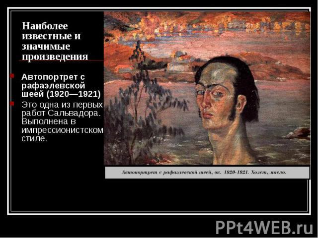 Наиболее известные и значимые произведения Автопортрет с рафаэлевской шеей (1920—1921) Это одна из первых работ Сальвадора. Выполнена в импрессионистском стиле.