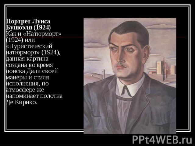 Портрет Луиса Бунюэля (1924) Как и «Натюрморт» (1924) или «Пуристический натюрморт» (1924), данная картина создана во время поиска Дали своей манеры и стиля исполнения, по атмосфере же напоминает полотна Де Кирико.