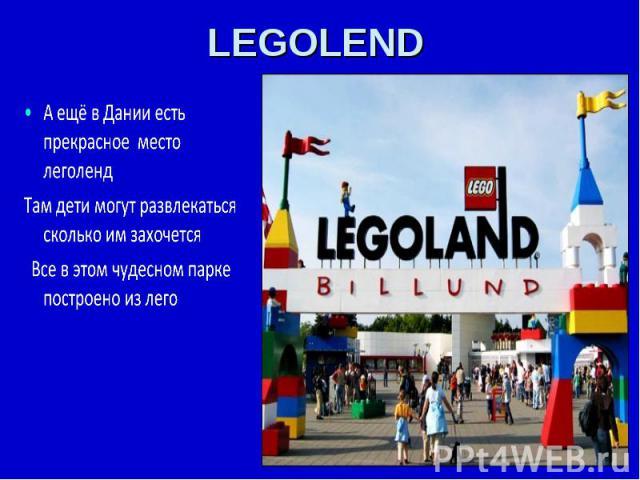 LEGOLEND А ещё в Дании есть прекрасное место леголендТам дети могут развлекаться сколько им захочется Все в этом чудесном парке построено из лего