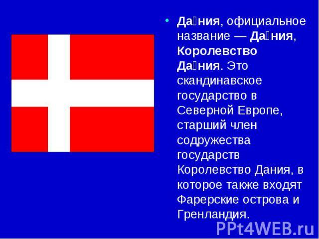 Дания, официальное название — Дания, Королевство Дания. Это скандинавское государство в Северной Европе, старший член содружества государств Королевство Дания, в которое также входят Фарерские острова и Гренландия.