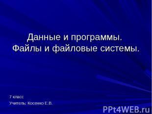 Данные и программы. Файлы и файловые системы. 7 классУчитель: Косенко Е.В.