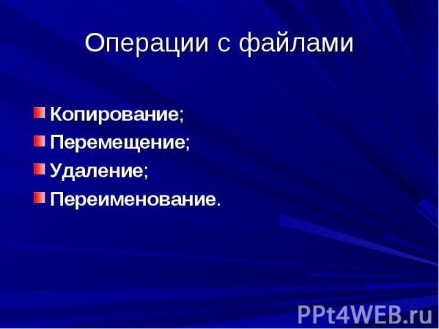 Операции с файлами Копирование;Перемещение;Удаление;Переименование.