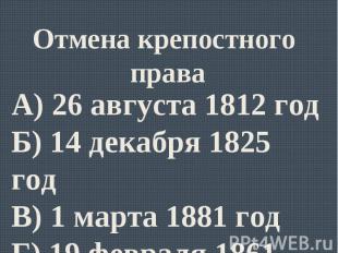 Отмена крепостного праваА) 26 августа 1812 годБ) 14 декабря 1825 годВ) 1 марта 1