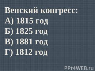 Венский конгресс:А) 1815 годБ) 1825 годВ) 1881 годГ) 1812 год