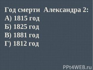 Год смерти Александра 2:А) 1815 годБ) 1825 годВ) 1881 годГ) 1812 год