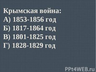 Крымская война:А) 1853-1856 годБ) 1817-1864 годВ) 1801-1825 годГ) 1828-1829 год