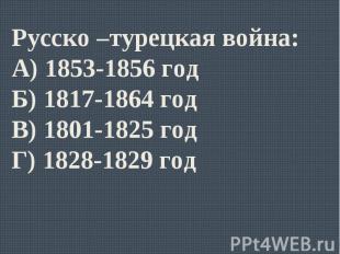 Русско –турецкая война:А) 1853-1856 годБ) 1817-1864 годВ) 1801-1825 годГ) 1828-1
