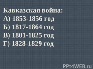 Кавказская война:А) 1853-1856 годБ) 1817-1864 годВ) 1801-1825 годГ) 1828-1829 го