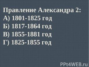 Правление Александра 2:А) 1801-1825 годБ) 1817-1864 годВ) 1855-1881 годГ) 1825-1