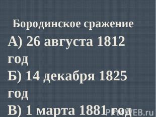 Бородинское сражениеА) 26 августа 1812 годБ) 14 декабря 1825 годВ) 1 марта 1881