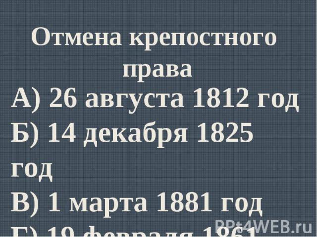 Отмена крепостного праваА) 26 августа 1812 годБ) 14 декабря 1825 годВ) 1 марта 1881 годГ) 19 февраля 1861 год