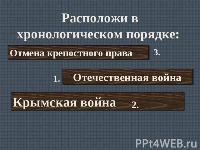 Расположи в хронологическом порядке: Отмена крепостного праваОтечественная войнаКрымская война