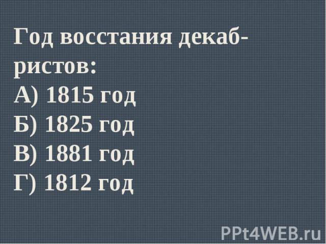 Год восстания декаб-ристов:А) 1815 годБ) 1825 годВ) 1881 годГ) 1812 год