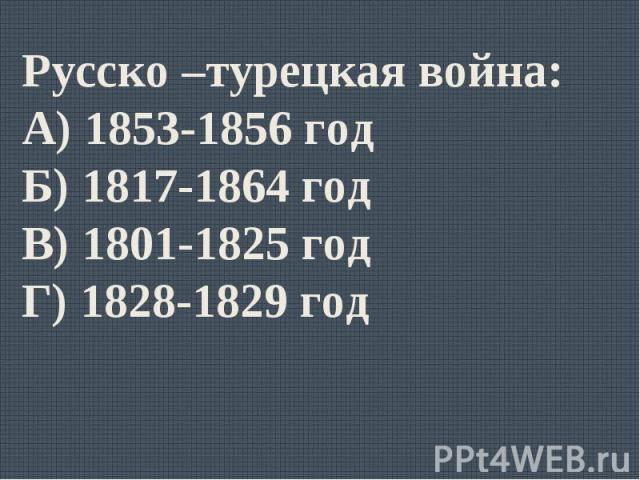 Русско –турецкая война:А) 1853-1856 годБ) 1817-1864 годВ) 1801-1825 годГ) 1828-1829 год